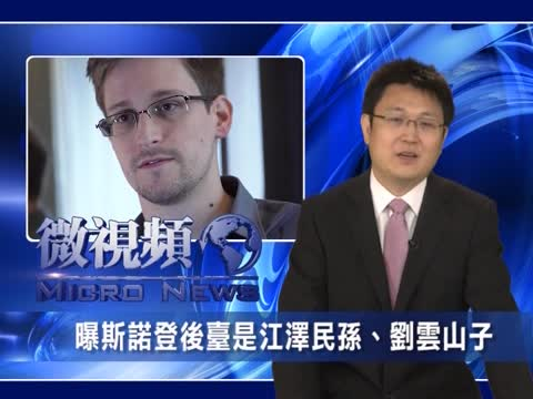【微视频】曝斯诺登后台是江泽民孙 刘云山子